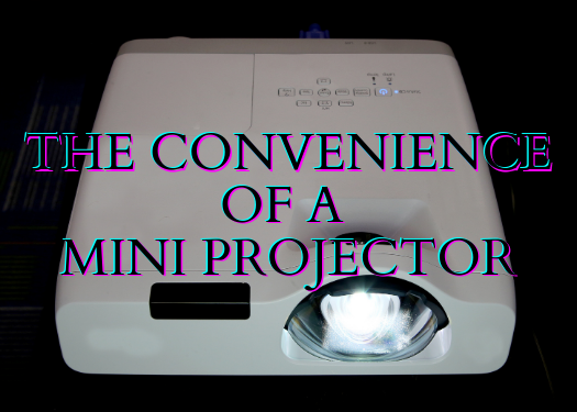 The Convenience of a Mini Projector